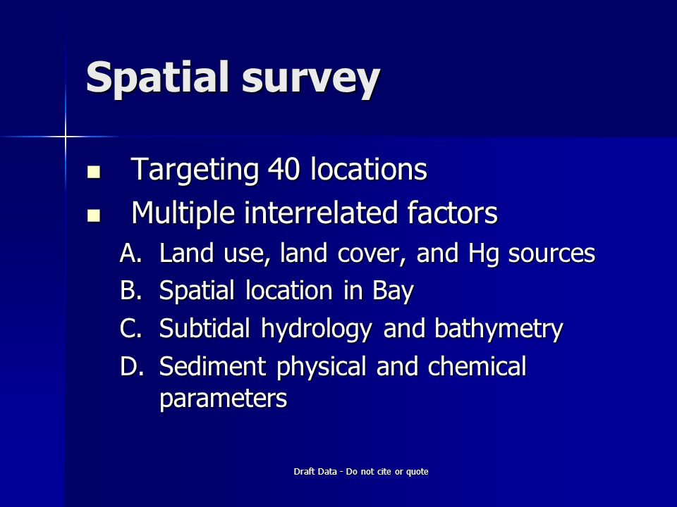 Draft Data - Do not cite or quote Spatial survey Targeting 40 locations Targeting 40 locations Multiple interrelated factors Multiple interrelated factors A.Land use, land cover, and Hg sources B.Spatial location in Bay C.Subtidal hydrology and bathymetry D.Sediment physical and chemical parameters