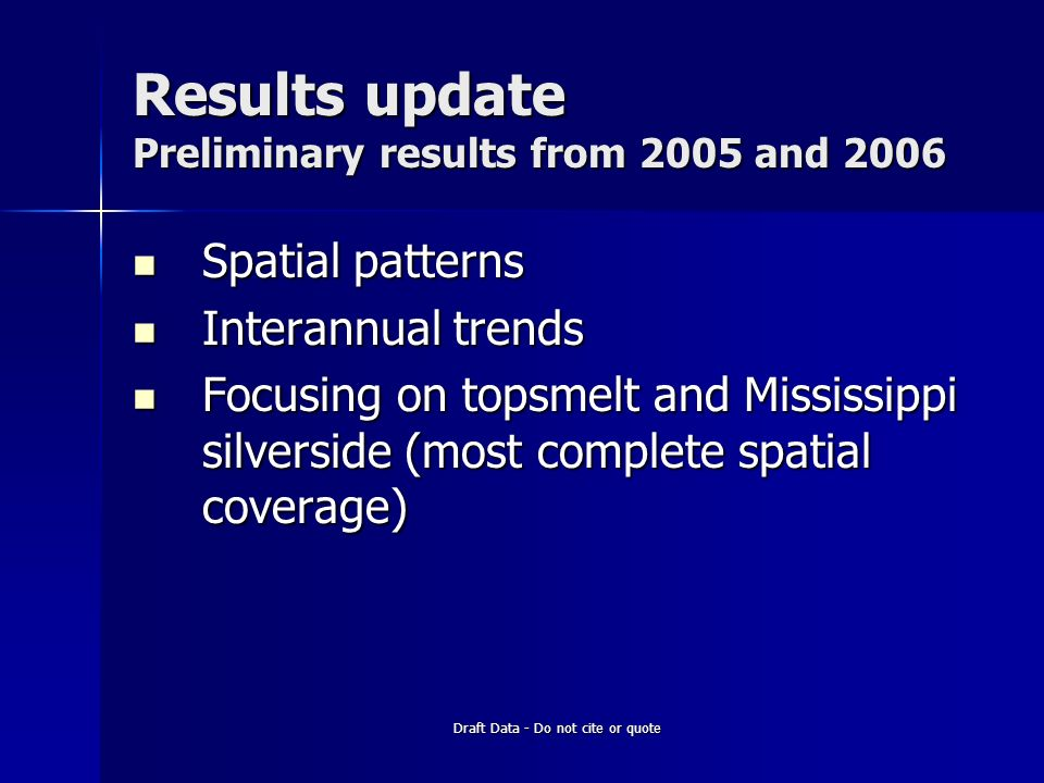 Draft Data - Do not cite or quote Results update Preliminary results from 2005 and 2006 Spatial patterns Spatial patterns Interannual trends Interannual trends Focusing on topsmelt and Mississippi silverside (most complete spatial coverage) Focusing on topsmelt and Mississippi silverside (most complete spatial coverage)