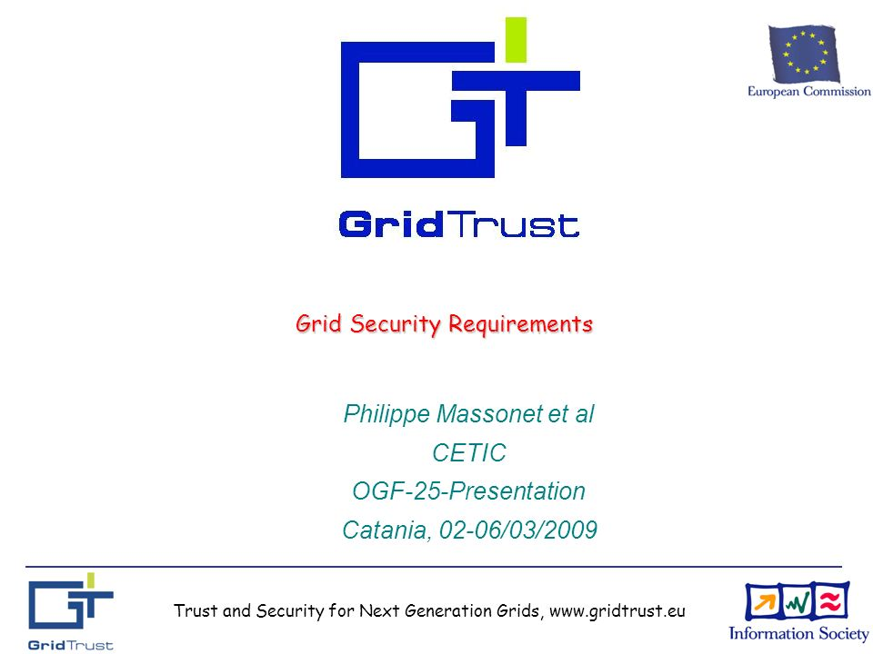 Trust and Security for Next Generation Grids, www.gridtrust.eu Grid Security Requirements Philippe Massonet et al CETIC OGF-25-Presentation Catania, 02-06/03/2009