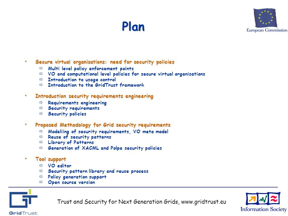 Trust and Security for Next Generation Grids, www.gridtrust.eu Plan Secure virtual organisations: need for security policies Secure virtual organisations: need for security policies Multi level policy enforcement points VO and computational level policies for secure virtual organisations Introduction to usage control Introduction to the GridTrust framework Introduction security requirements engineering Introduction security requirements engineering Requirements engineering Security requirements Security policies Proposed Methodology for Grid security requirements Proposed Methodology for Grid security requirements Modeliing of security requirements, VO meta model Reuse of security patterns Library of Patterns Generation of XACML and Polpa security policies Tool support Tool support VO editor Security pattern library and reuse process Policy generation support Open source version