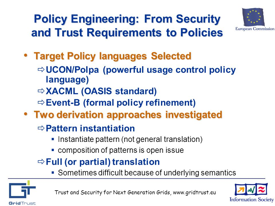 Trust and Security for Next Generation Grids, www.gridtrust.eu Policy Engineering: From Security and Trust Requirements to Policies Target Policy languages Selected Target Policy languages Selected UCON/Polpa (powerful usage control policy language) XACML (OASIS standard) Event-B (formal policy refinement) Two derivation approaches investigated Two derivation approaches investigated Pattern instantiation Instantiate pattern (not general translation) composition of patterns is open issue Full (or partial) translation Sometimes difficult because of underlying semantics