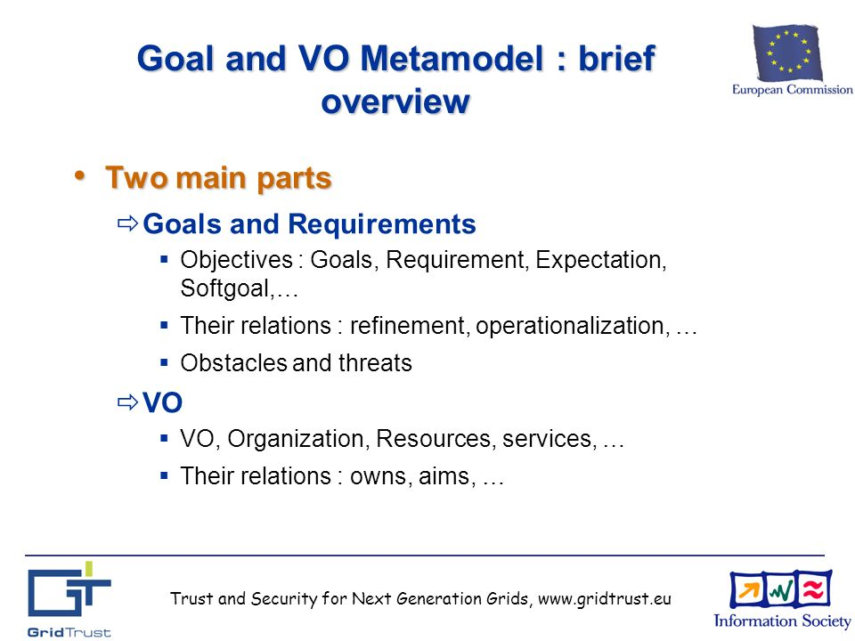 Trust and Security for Next Generation Grids, www.gridtrust.eu Goal and VO Metamodel : brief overview Two main parts Two main parts Goals and Requirements Objectives : Goals, Requirement, Expectation, Softgoal,… Their relations : refinement, operationalization, … Obstacles and threats VO VO, Organization, Resources, services, … Their relations : owns, aims, …