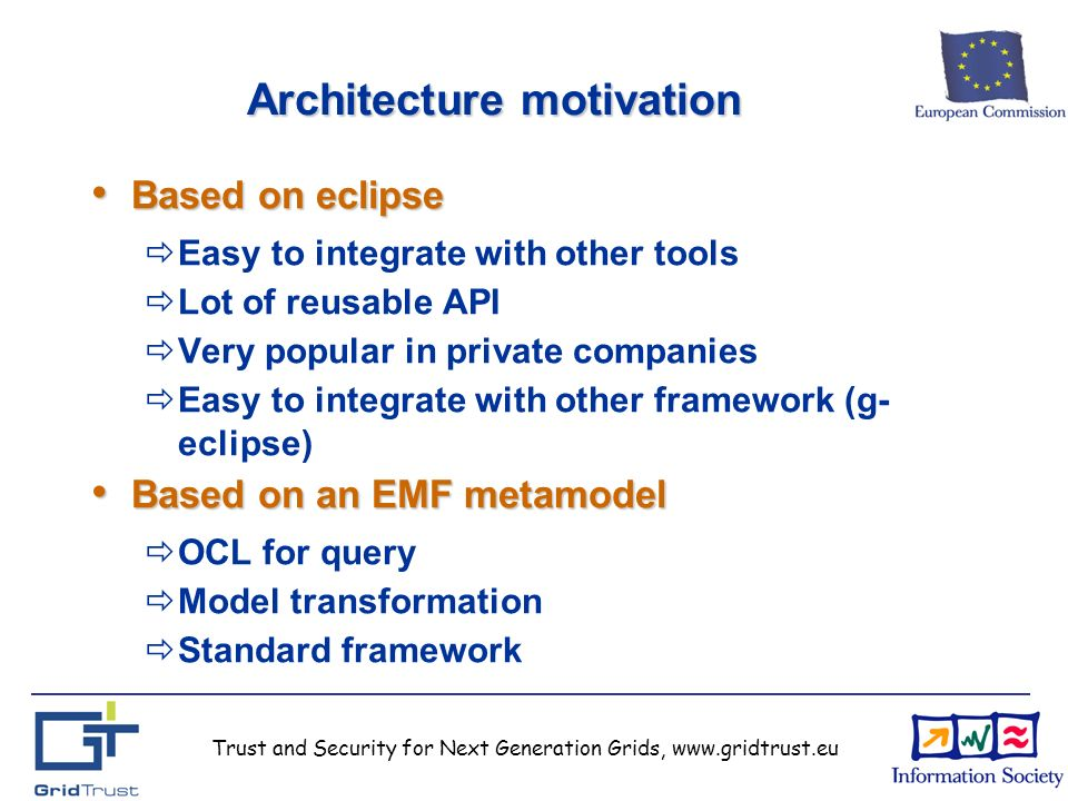 Trust and Security for Next Generation Grids, www.gridtrust.eu Architecture motivation Based on eclipse Based on eclipse Easy to integrate with other tools Lot of reusable API Very popular in private companies Easy to integrate with other framework (g- eclipse) Based on an EMF metamodel Based on an EMF metamodel OCL for query Model transformation Standard framework