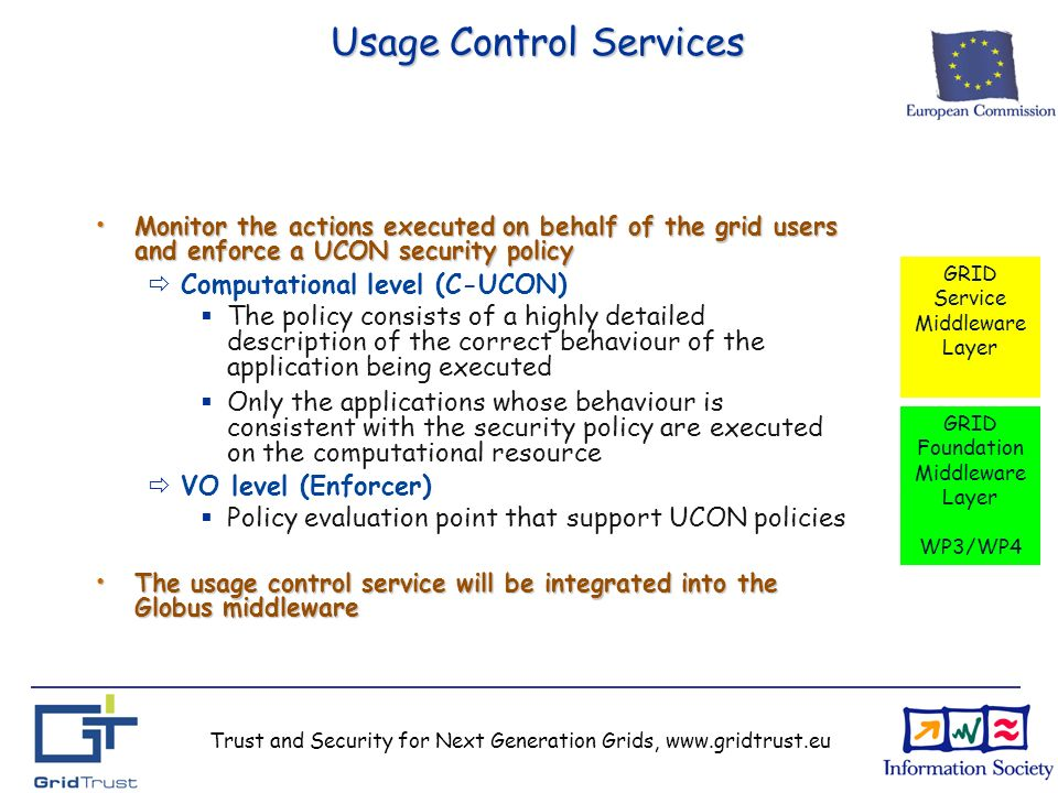 Trust and Security for Next Generation Grids, www.gridtrust.eu Usage Control Services Monitor the actions executed on behalf of the grid users and enforce a UCON security policy Monitor the actions executed on behalf of the grid users and enforce a UCON security policy Computational level (C-UCON) The policy consists of a highly detailed description of the correct behaviour of the application being executed Only the applications whose behaviour is consistent with the security policy are executed on the computational resource VO level (Enforcer) Policy evaluation point that support UCON policies The usage control service will be integrated into the Globus middleware The usage control service will be integrated into the Globus middleware GRID Service Middleware Layer GRID Foundation Middleware Layer WP3/WP4