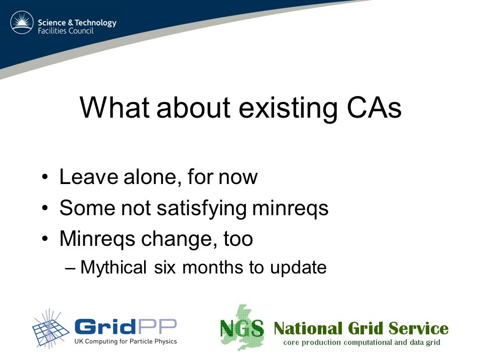 What about existing CAs Leave alone, for now Some not satisfying minreqs Minreqs change, too –Mythical six months to update