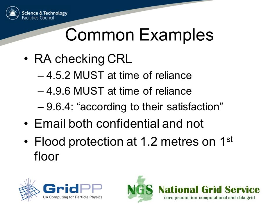 Common Examples RA checking CRL –4.5.2 MUST at time of reliance –4.9.6 MUST at time of reliance –9.6.4: according to their satisfaction Email both confidential and not Flood protection at 1.2 metres on 1 st floor