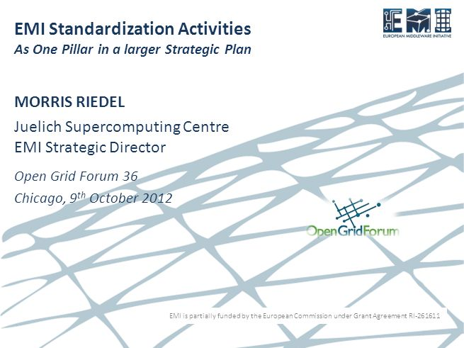 EMI is partially funded by the European Commission under Grant Agreement RI-261611 EMI Standardization Activities As One Pillar in a larger Strategic Plan MORRIS RIEDEL Juelich Supercomputing Centre EMI Strategic Director Open Grid Forum 36 Chicago, 9 th October 2012