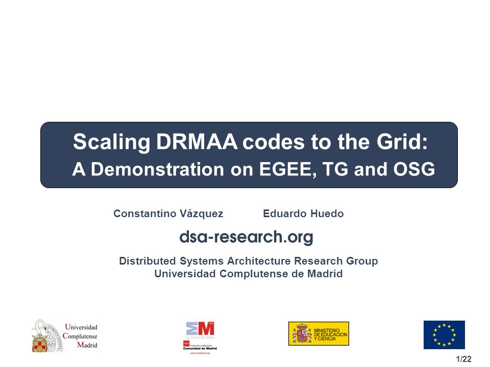 1/22 Distributed Systems Architecture Research Group Universidad Complutense de Madrid Constantino Vázquez Eduardo Huedo Scaling DRMAA codes to the Grid: A Demonstration on EGEE, TG and OSG