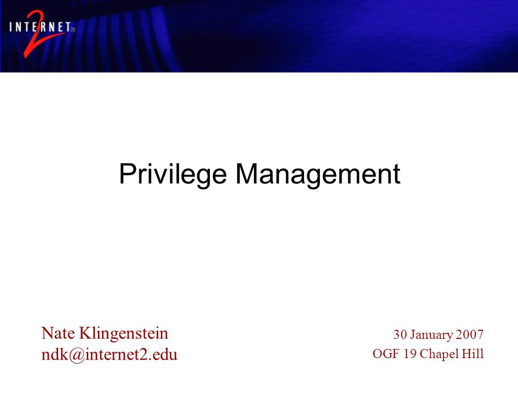 Centralized Application Permissions Privilege Management Nate Klingenstein ndk@internet2.edu 30 January 2007 OGF 19 Chapel Hill