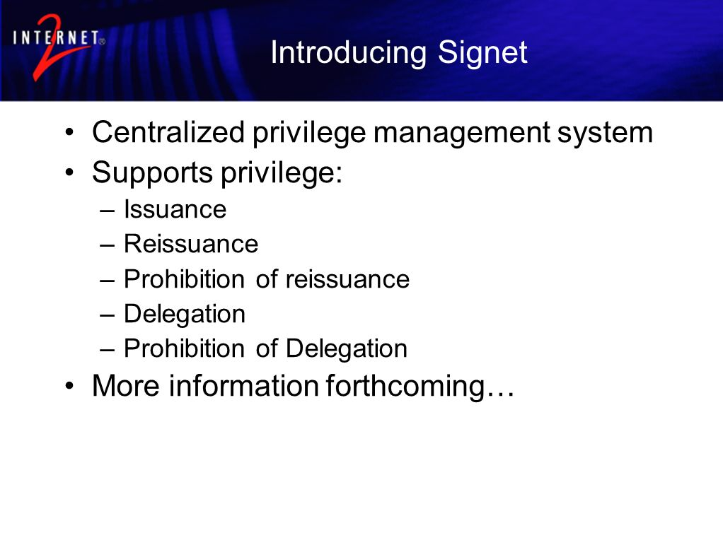 Introducing Signet Centralized privilege management system Supports privilege: –Issuance –Reissuance –Prohibition of reissuance –Delegation –Prohibition of Delegation More information forthcoming…