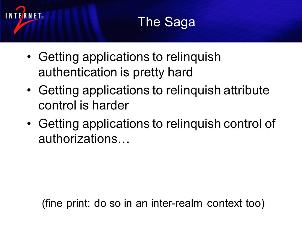 The Saga Getting applications to relinquish authentication is pretty hard Getting applications to relinquish attribute control is harder Getting applications to relinquish control of authorizations… (fine print: do so in an inter-realm context too)