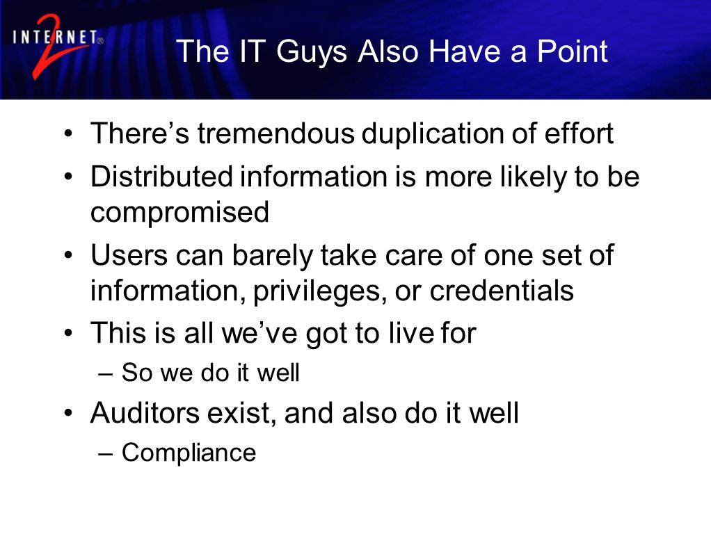 The IT Guys Also Have a Point Theres tremendous duplication of effort Distributed information is more likely to be compromised Users can barely take care of one set of information, privileges, or credentials This is all weve got to live for –So we do it well Auditors exist, and also do it well –Compliance