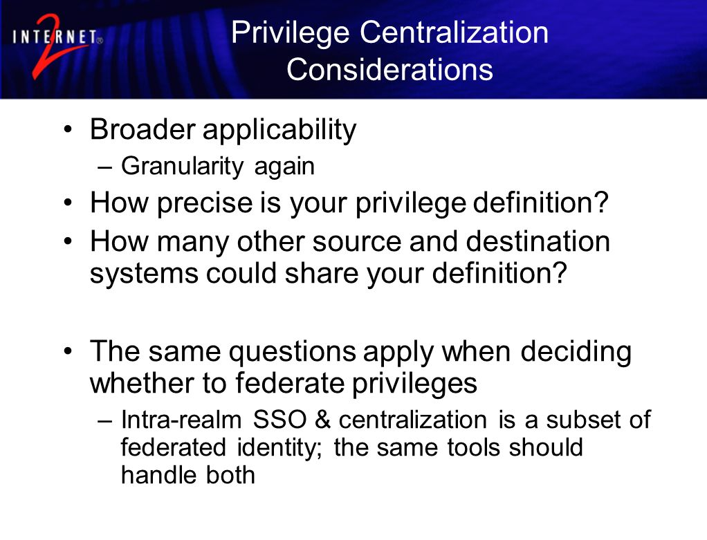 Privilege Centralization Considerations Broader applicability –Granularity again How precise is your privilege definition.
