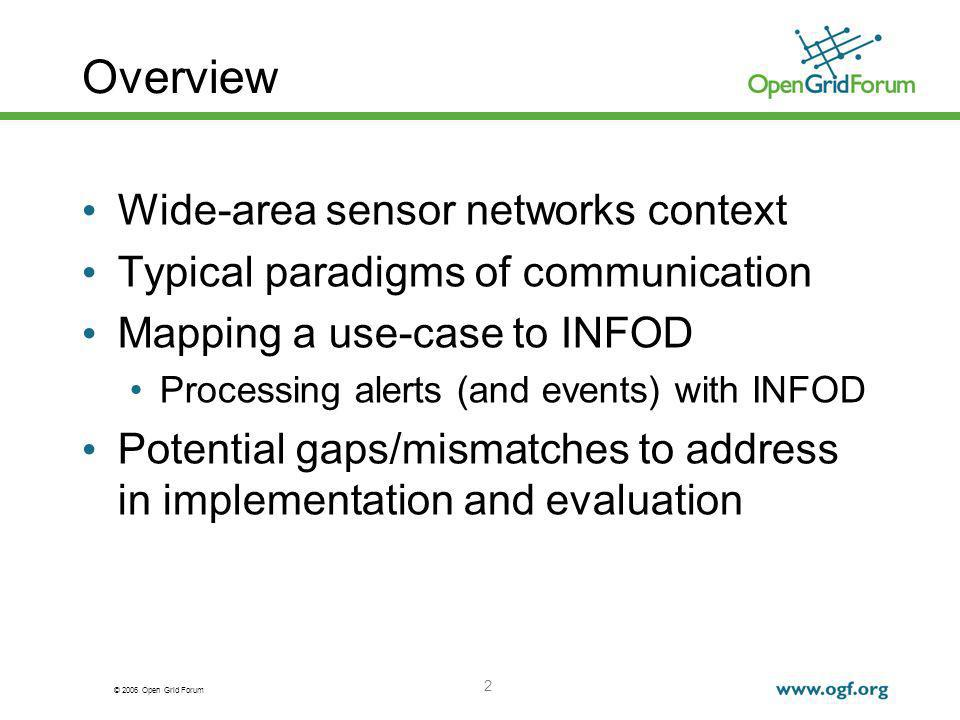 © 2006 Open Grid Forum 2 Overview Wide-area sensor networks context Typical paradigms of communication Mapping a use-case to INFOD Processing alerts (and events) with INFOD Potential gaps/mismatches to address in implementation and evaluation