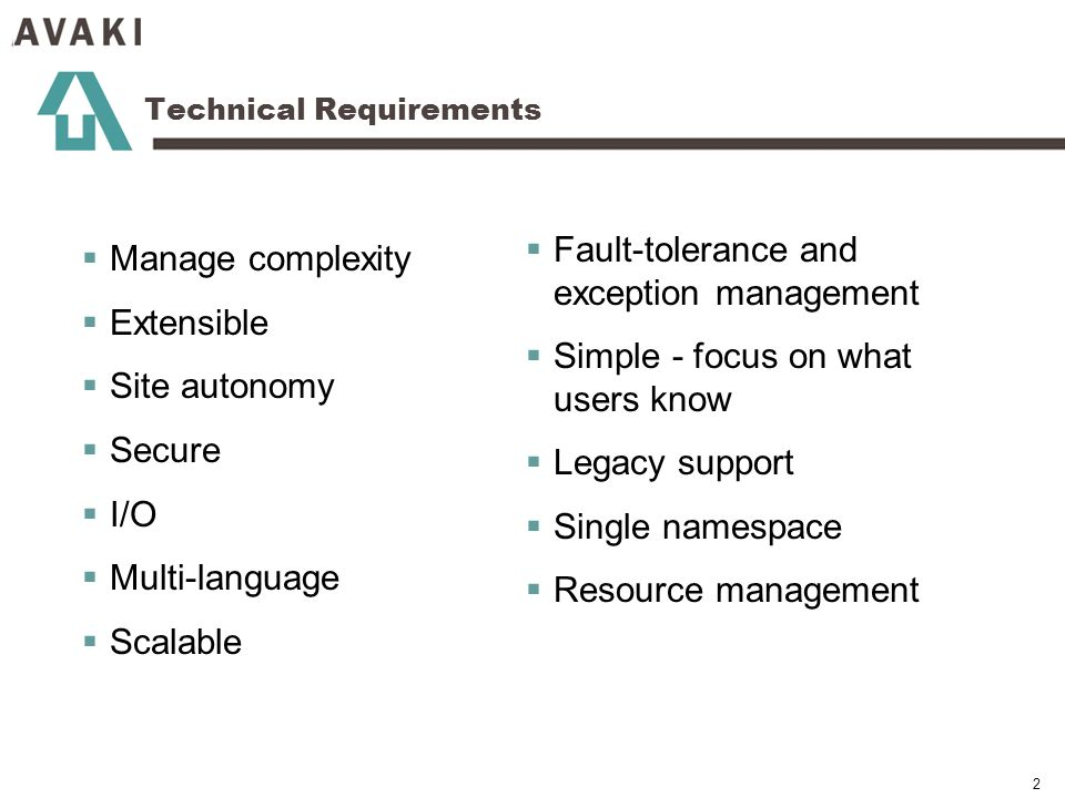 2 Technical Requirements Manage complexity Extensible Site autonomy Secure I/O Multi-language Scalable Fault-tolerance and exception management Simple - focus on what users know Legacy support Single namespace Resource management