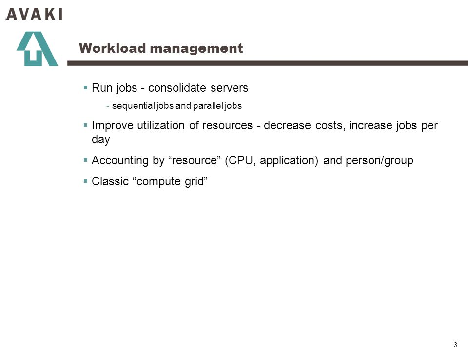 3 Workload management Run jobs - consolidate servers - sequential jobs and parallel jobs Improve utilization of resources - decrease costs, increase jobs per day Accounting by resource (CPU, application) and person/group Classic compute grid