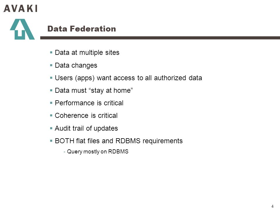 4 Data Federation Data at multiple sites Data changes Users (apps) want access to all authorized data Data must stay at home Performance is critical Coherence is critical Audit trail of updates BOTH flat files and RDBMS requirements - Query mostly on RDBMS