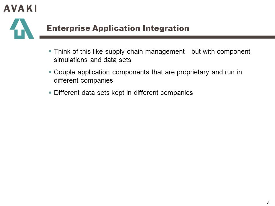 8 Enterprise Application Integration Think of this like supply chain management - but with component simulations and data sets Couple application components that are proprietary and run in different companies Different data sets kept in different companies