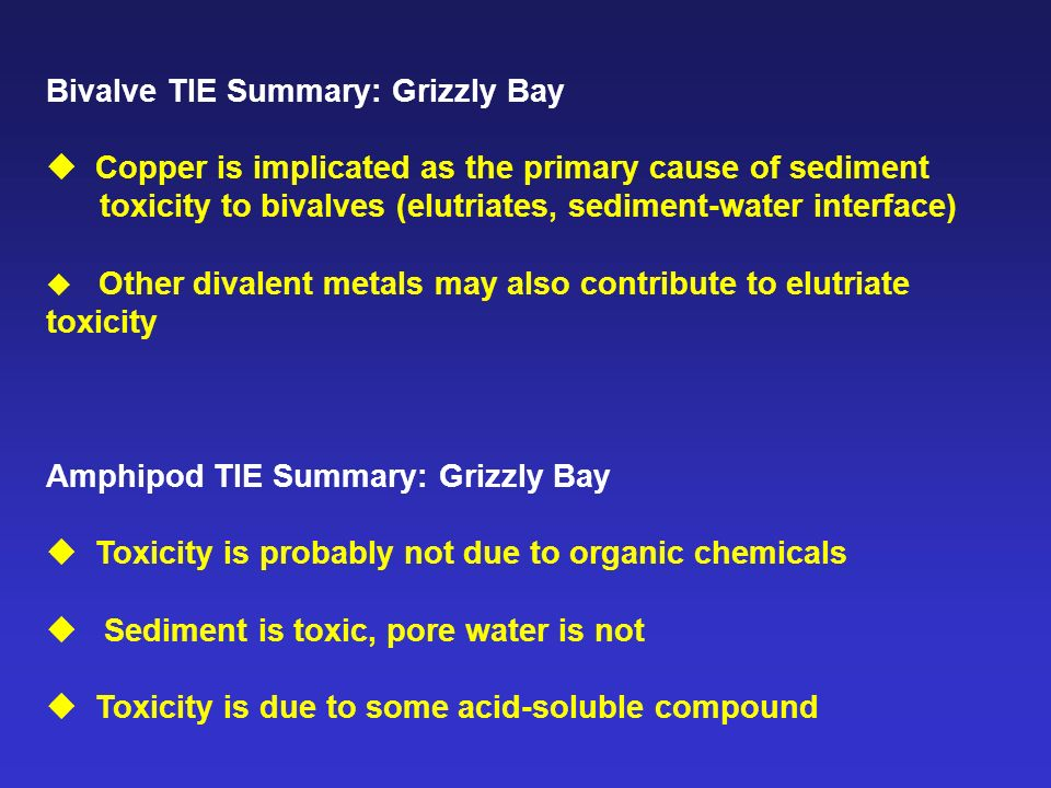 Bivalve TIE Summary: Grizzly Bay Copper is implicated as the primary cause of sediment toxicity to bivalves (elutriates, sediment-water interface) Other divalent metals may also contribute to elutriate toxicity Amphipod TIE Summary: Grizzly Bay Toxicity is probably not due to organic chemicals Sediment is toxic, pore water is not Toxicity is due to some acid-soluble compound