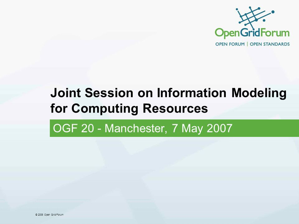 © 2006 Open Grid Forum Joint Session on Information Modeling for Computing Resources OGF 20 - Manchester, 7 May 2007