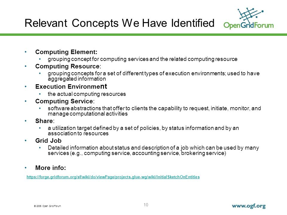 © 2006 Open Grid Forum 10 Relevant Concepts We Have Identified Computing Element: grouping concept for computing services and the related computing resource Computing Resource: grouping concepts for a set of different types of execution environments; used to have aggregated information Execution Environme nt the actual computing resources Computing Service: software abstractions that offer to clients the capability to request, initiate, monitor, and manage computational activities Share: a utilization target defined by a set of policies, by status information and by an association to resources Grid Job Detailed information about status and description of a job which can be used by many services (e.g., computing service, accounting service, brokering service) More info: