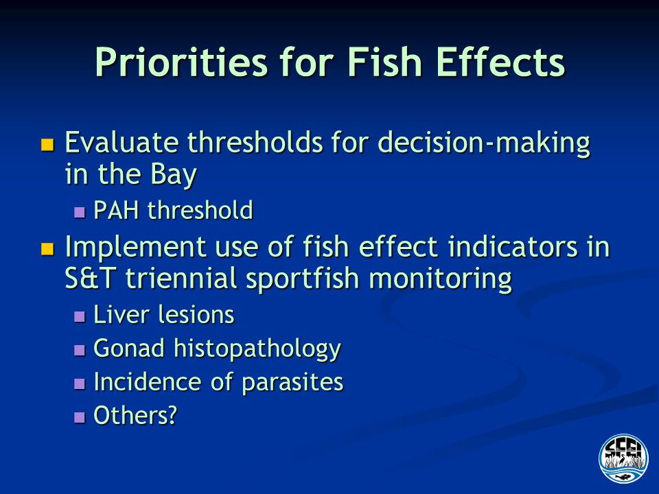 Priorities for Fish Effects Evaluate thresholds for decision-making in the Bay Evaluate thresholds for decision-making in the Bay PAH threshold PAH threshold Implement use of fish effect indicators in S&T triennial sportfish monitoring Implement use of fish effect indicators in S&T triennial sportfish monitoring Liver lesions Liver lesions Gonad histopathology Gonad histopathology Incidence of parasites Incidence of parasites Others.