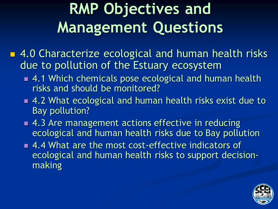 RMP Objectives and Management Questions 4.0 Characterize ecological and human health risks due to pollution of the Estuary ecosystem 4.0 Characterize ecological and human health risks due to pollution of the Estuary ecosystem 4.1 Which chemicals pose ecological and human health risks and should be monitored.