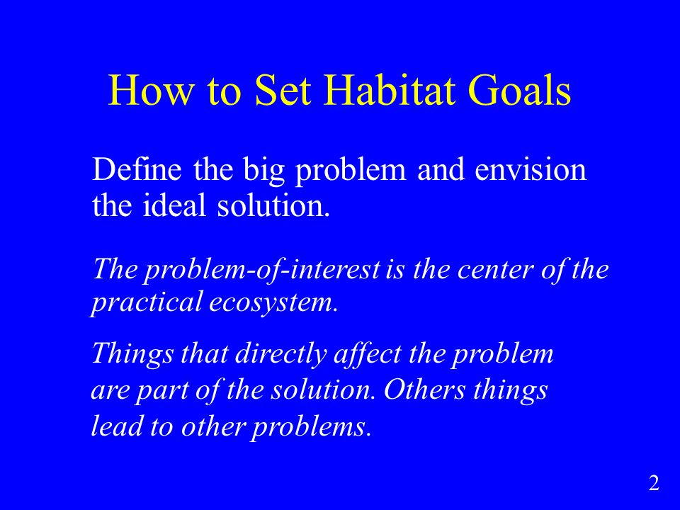 How to Set Habitat Goals Define the big problem and envision the ideal solution.
