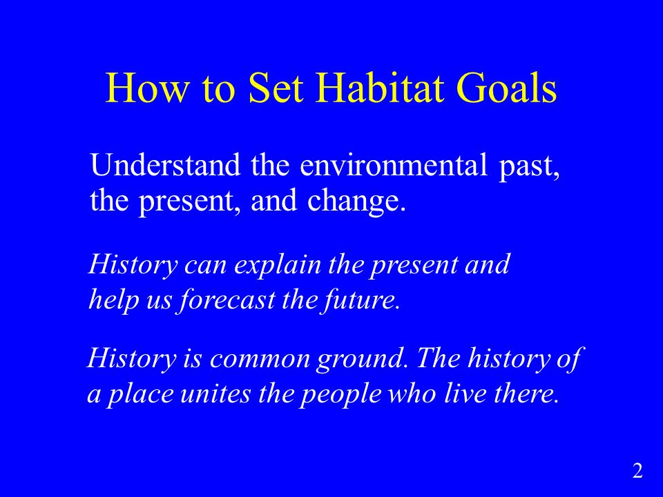 How to Set Habitat Goals Understand the environmental past, the present, and change.