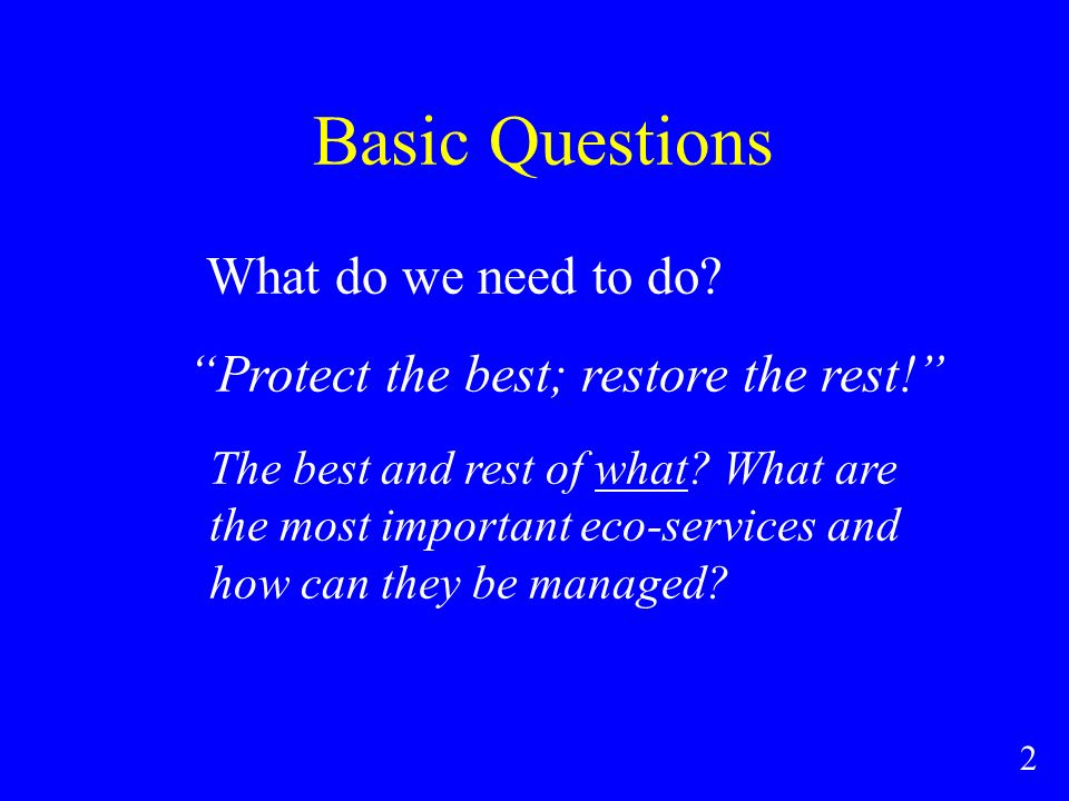 Basic Questions What do we need to do. Protect the best; restore the rest.