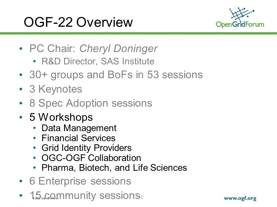 © 2008 Open Grid Forum 10 OGF-22 Overview PC Chair: Cheryl Doninger R&D Director, SAS Institute 30+ groups and BoFs in 53 sessions 3 Keynotes 8 Spec Adoption sessions 5 Workshops Data Management Financial Services Grid Identity Providers OGC-OGF Collaboration Pharma, Biotech, and Life Sciences 6 Enterprise sessions 15 community sessions