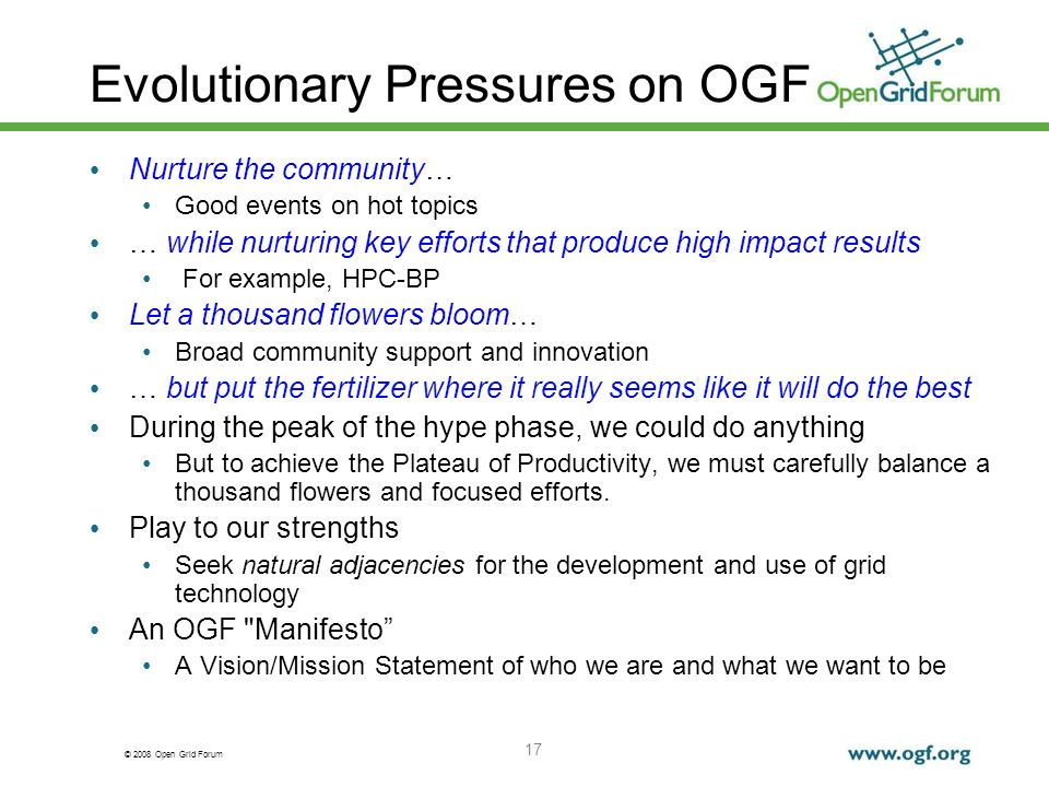 © 2008 Open Grid Forum 17 Evolutionary Pressures on OGF Nurture the community… Good events on hot topics … while nurturing key efforts that produce high impact results For example, HPC-BP Let a thousand flowers bloom… Broad community support and innovation … but put the fertilizer where it really seems like it will do the best During the peak of the hype phase, we could do anything But to achieve the Plateau of Productivity, we must carefully balance a thousand flowers and focused efforts.