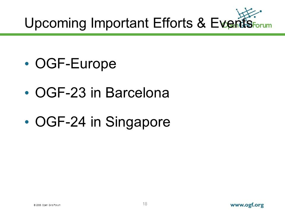 © 2008 Open Grid Forum 18 Upcoming Important Efforts & Events OGF-Europe OGF-23 in Barcelona OGF-24 in Singapore