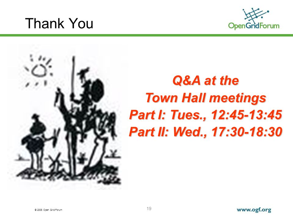 © 2008 Open Grid Forum 19 Q&A at the Town Hall meetings Part I: Tues., 12:45-13:45 Part II: Wed., 17:30-18:30 Thank You