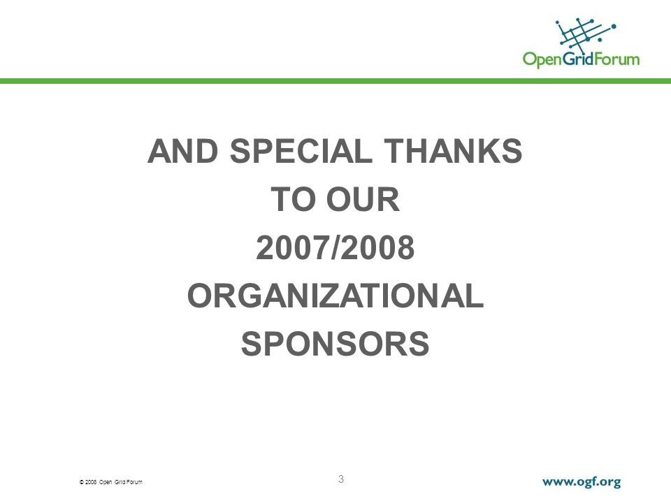 © 2008 Open Grid Forum 3 AND SPECIAL THANKS TO OUR 2007/2008 ORGANIZATIONAL SPONSORS