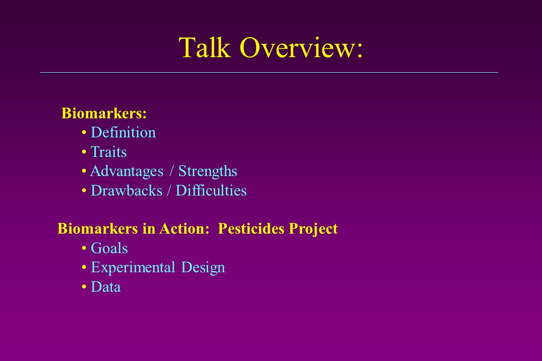 Talk Overview: Biomarkers: Definition Traits Advantages / Strengths Drawbacks / Difficulties Biomarkers in Action: Pesticides Project Goals Experimental Design Data