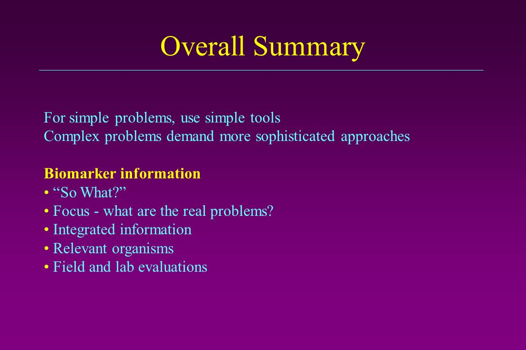 Overall Summary For simple problems, use simple tools Complex problems demand more sophisticated approaches Biomarker information So What.