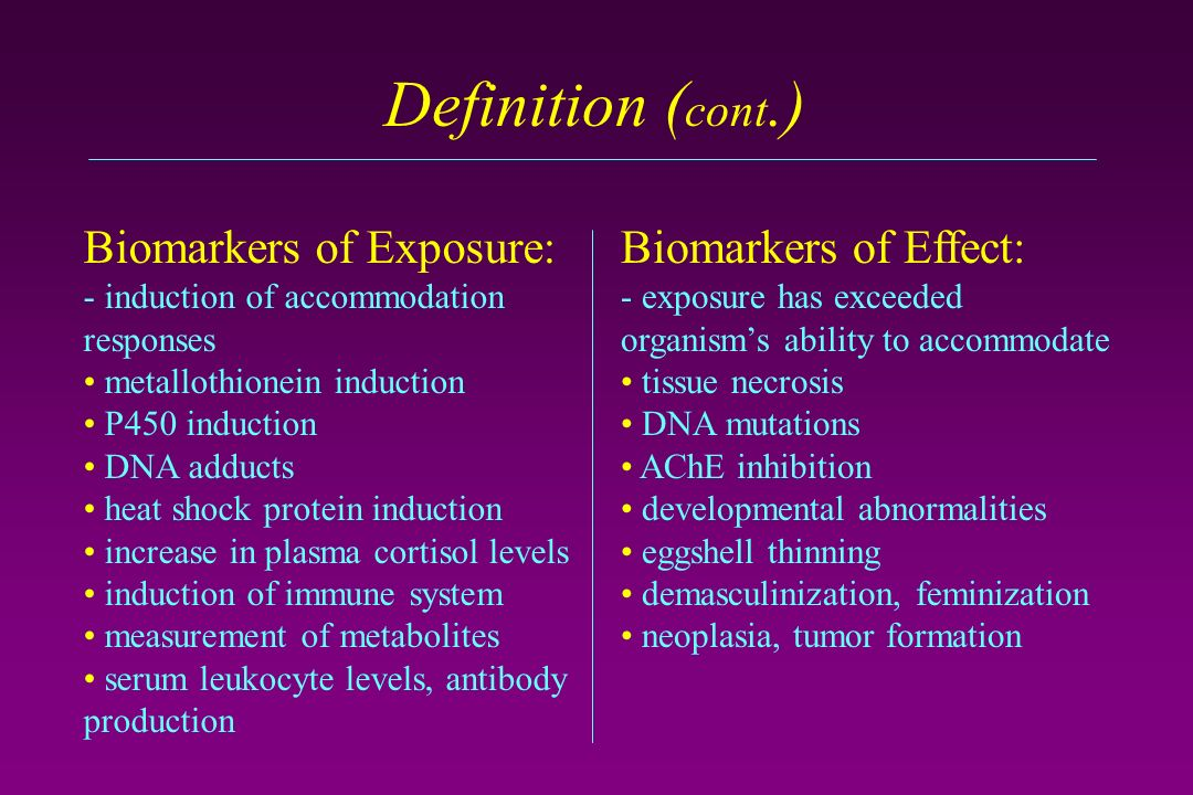Definition ( cont.) Biomarkers of Effect: - exposure has exceeded organisms ability to accommodate tissue necrosis DNA mutations AChE inhibition developmental abnormalities eggshell thinning demasculinization, feminization neoplasia, tumor formation Biomarkers of Exposure: - induction of accommodation responses metallothionein induction P450 induction DNA adducts heat shock protein induction increase in plasma cortisol levels induction of immune system measurement of metabolites serum leukocyte levels, antibody production