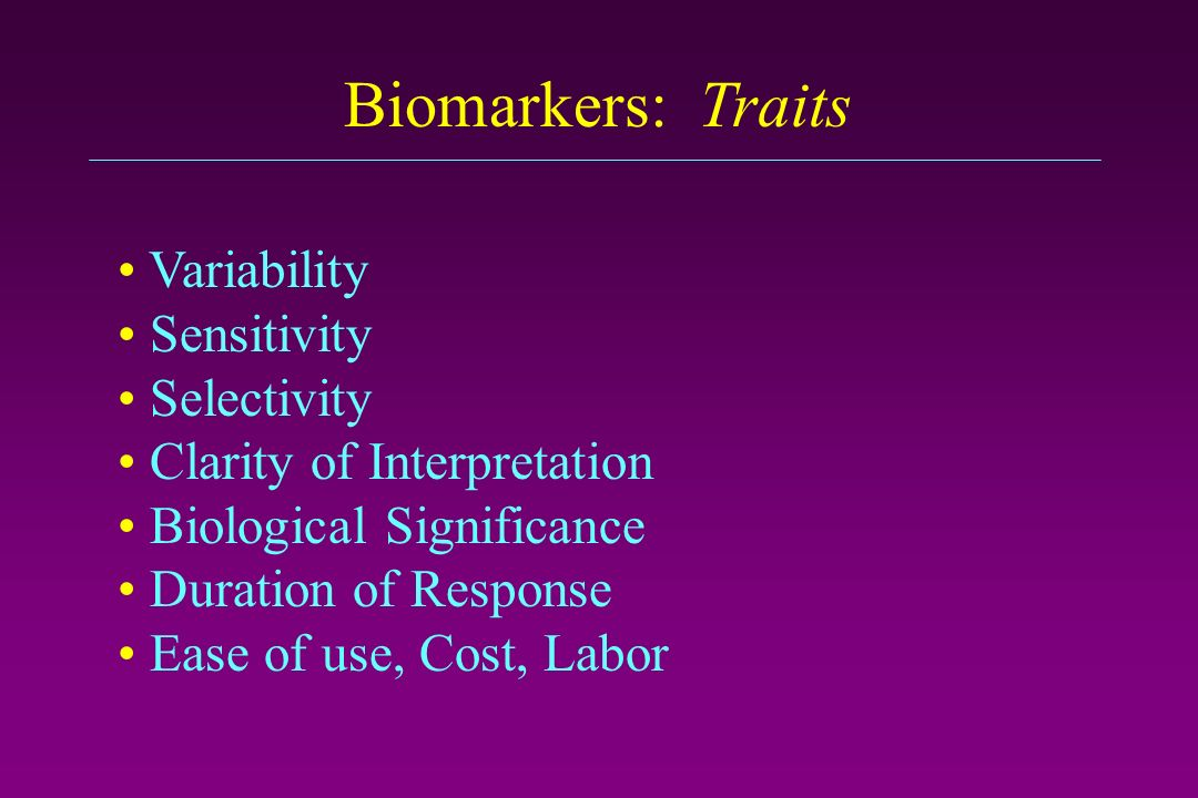 Biomarkers: Traits Variability Sensitivity Selectivity Clarity of Interpretation Biological Significance Duration of Response Ease of use, Cost, Labor
