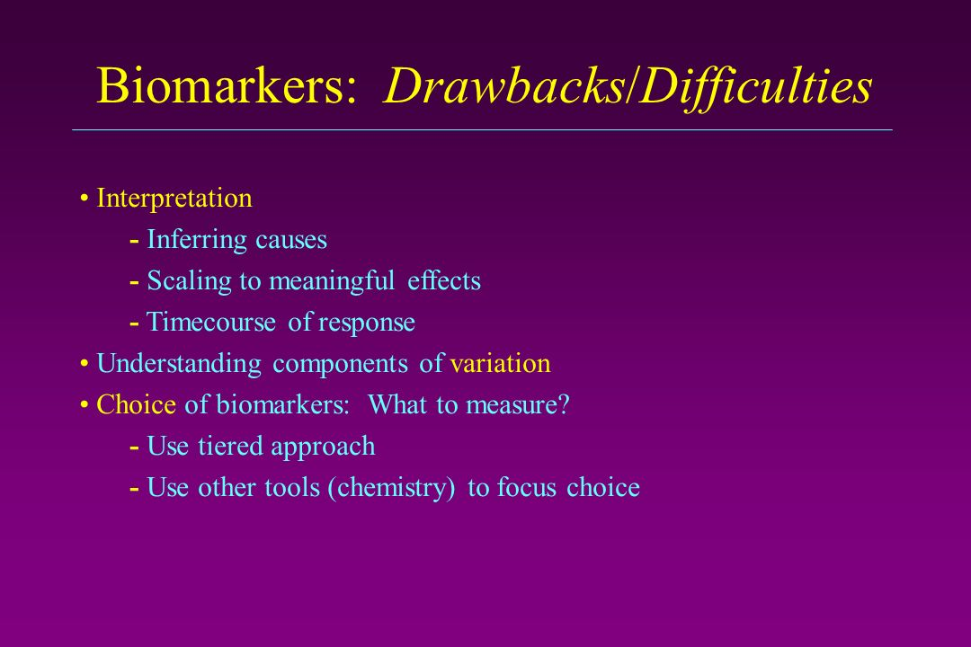Biomarkers: Drawbacks/Difficulties Interpretation - Inferring causes - Scaling to meaningful effects - Timecourse of response Understanding components of variation Choice of biomarkers: What to measure.