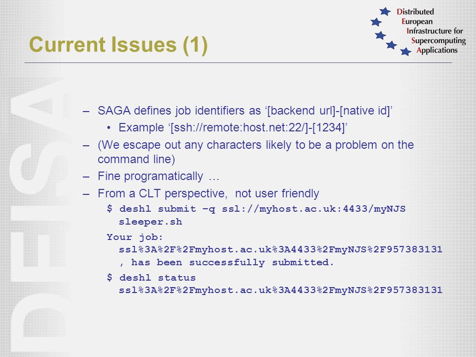 Current Issues (1) –SAGA defines job identifiers as [backend url]-[native id] Example [ssh://remote:host.net:22/]-[1234] –(We escape out any characters likely to be a problem on the command line) –Fine programatically … –From a CLT perspective, not user friendly $ deshl submit –q ssl://myhost.ac.uk:4433/myNJS sleeper.sh Your job: ssl%3A%2F%2Fmyhost.ac.uk%3A4433%2FmyNJS%2F957383131, has been successfully submitted.