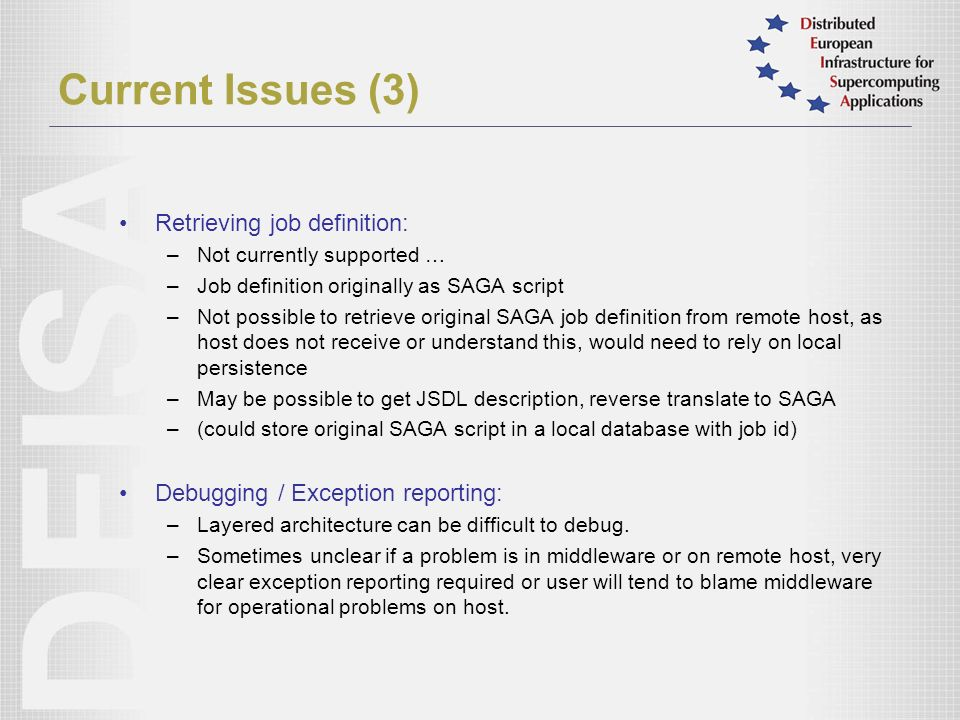 Current Issues (3) Retrieving job definition: –Not currently supported … –Job definition originally as SAGA script –Not possible to retrieve original SAGA job definition from remote host, as host does not receive or understand this, would need to rely on local persistence –May be possible to get JSDL description, reverse translate to SAGA –(could store original SAGA script in a local database with job id) Debugging / Exception reporting: –Layered architecture can be difficult to debug.