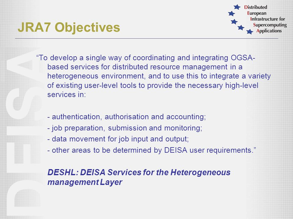 JRA7 Objectives To develop a single way of coordinating and integrating OGSA- based services for distributed resource management in a heterogeneous environment, and to use this to integrate a variety of existing user-level tools to provide the necessary high-level services in: - authentication, authorisation and accounting; - job preparation, submission and monitoring; - data movement for job input and output; - other areas to be determined by DEISA user requirements.