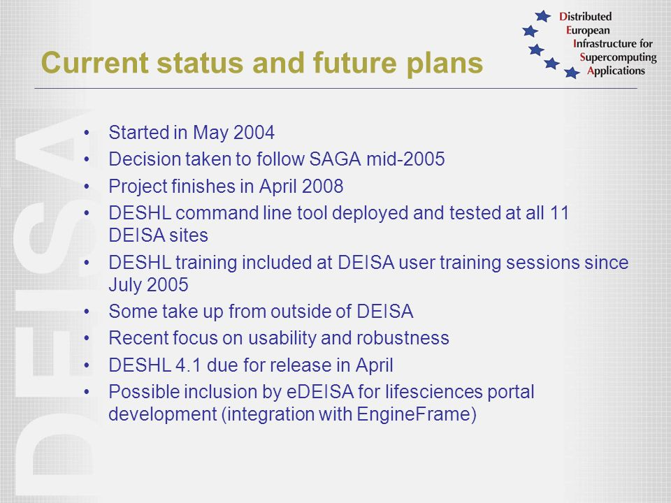 Current status and future plans Started in May 2004 Decision taken to follow SAGA mid-2005 Project finishes in April 2008 DESHL command line tool deployed and tested at all 11 DEISA sites DESHL training included at DEISA user training sessions since July 2005 Some take up from outside of DEISA Recent focus on usability and robustness DESHL 4.1 due for release in April Possible inclusion by eDEISA for lifesciences portal development (integration with EngineFrame)