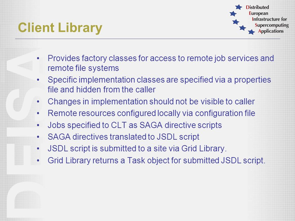 Client Library Provides factory classes for access to remote job services and remote file systems Specific implementation classes are specified via a properties file and hidden from the caller Changes in implementation should not be visible to caller Remote resources configured locally via configuration file Jobs specified to CLT as SAGA directive scripts SAGA directives translated to JSDL script JSDL script is submitted to a site via Grid Library.
