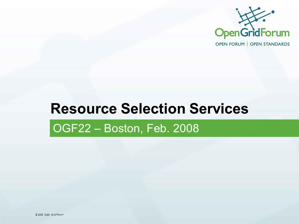 © 2008 Open Grid Forum Resource Selection Services OGF22 – Boston, Feb. 2008