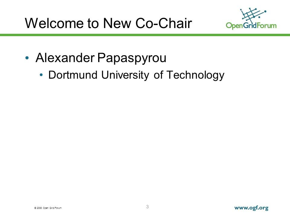 © 2008 Open Grid Forum 3 Welcome to New Co-Chair Alexander Papaspyrou Dortmund University of Technology