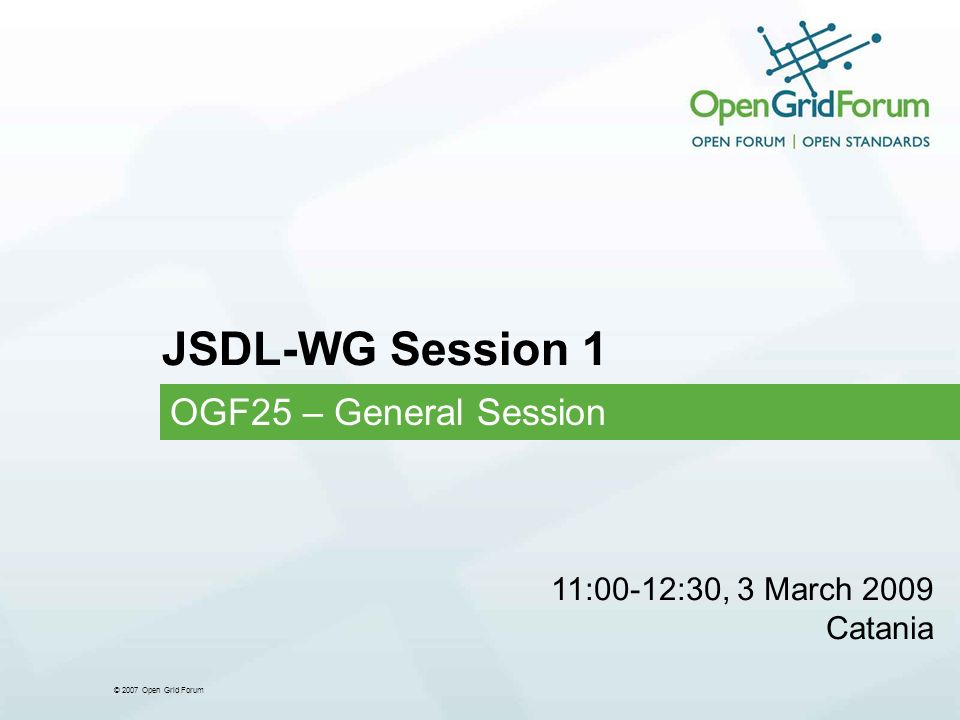 © 2007 Open Grid Forum JSDL-WG Session 1 OGF25 – General Session 11:00-12:30, 3 March 2009 Catania