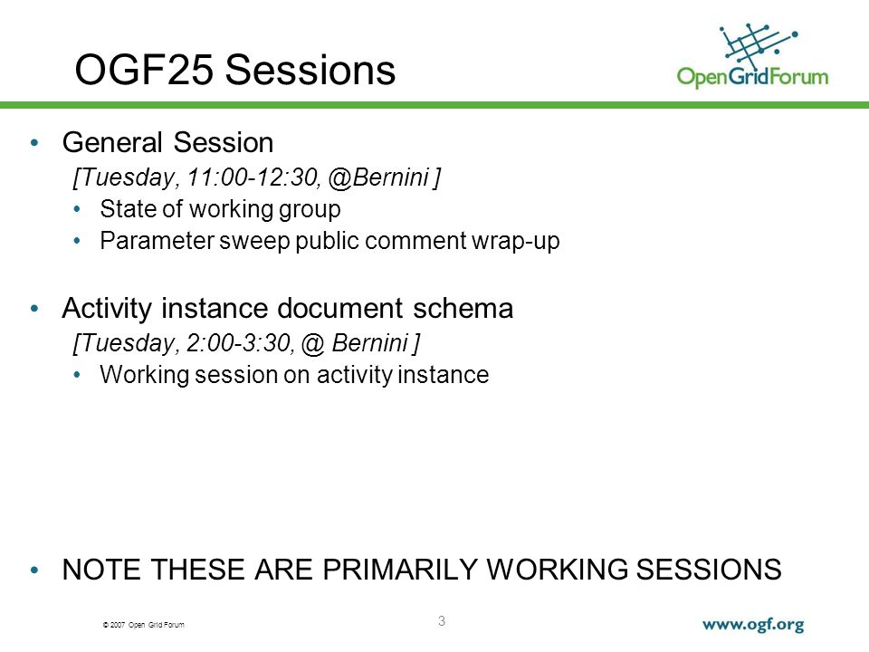 © 2007 Open Grid Forum 3 OGF25 Sessions General Session [Tuesday, ] State of working group Parameter sweep public comment wrap-up Activity instance document schema [Tuesday, Bernini ] Working session on activity instance NOTE THESE ARE PRIMARILY WORKING SESSIONS