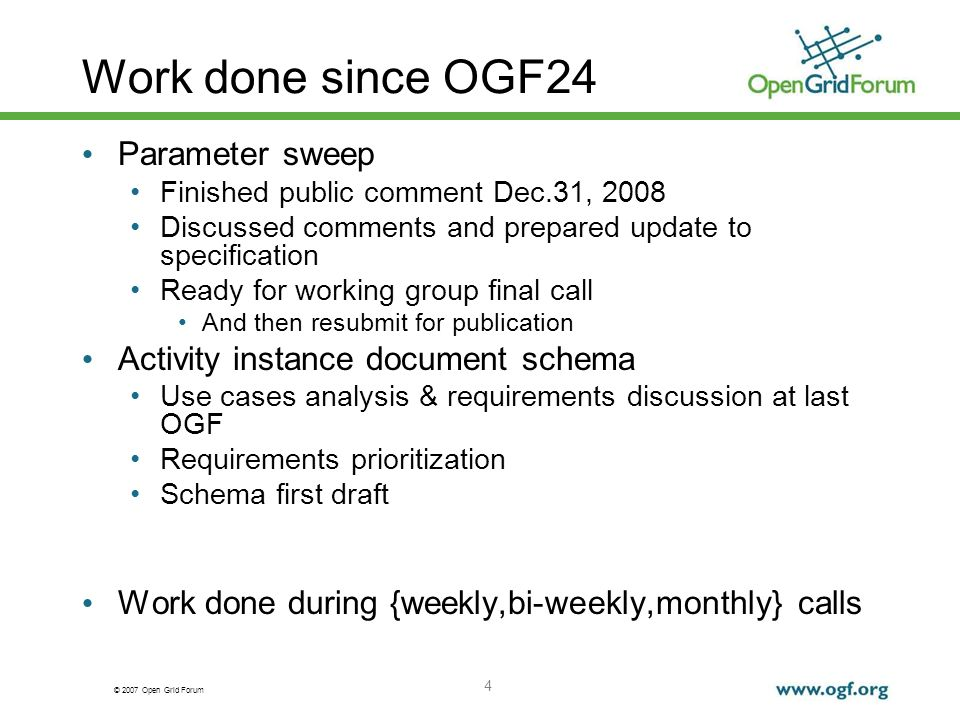 © 2007 Open Grid Forum Work done since OGF24 Parameter sweep Finished public comment Dec.31, 2008 Discussed comments and prepared update to specification Ready for working group final call And then resubmit for publication Activity instance document schema Use cases analysis & requirements discussion at last OGF Requirements prioritization Schema first draft Work done during {weekly,bi-weekly,monthly} calls 4